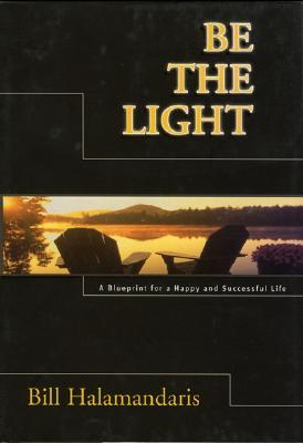 Be the Light: A Blueprint for a Happy and Successful Life  by  Bill Halamandaris