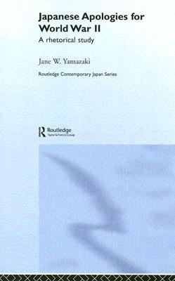 Japanese Apologies for World War II: A Rhetorical Study  by  Jane Yamazaki