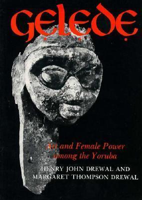 Gelede: Art and Female Power Among the Yoruba  by  Henry John Drewal