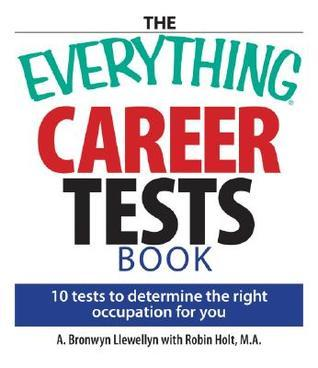 The Everything Career Tests Book: 10 Tests to Determine the Right Occupation for You  by  A. Bronwyn Llewellyn