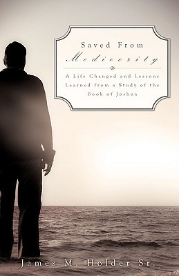 Saved from Mediocrity  by  James M. Holder Sr.