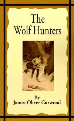 The Wolf Hunters: A Tale of Adventure in the Wilderness James Oliver Curwood