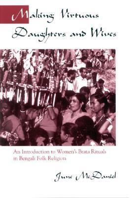 Making Virtuous Daughters and Wives: An Introduction to Womens Brata Rituals in Bengali Folk Religion  by  June McDaniel