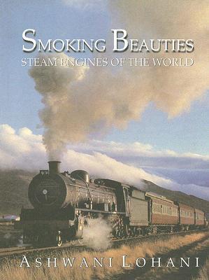 Smoking Beauties: Steam Engines of the World  by  Ashwani Lohani