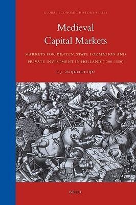 Medieval Capital Markets: Markets for Renten, State Formation and Private Investment in Holland (1300-1550)  by  C.J. Zuijderduijn