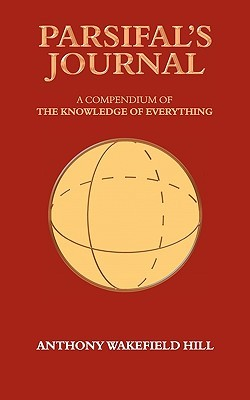 Parsifals Journal: A Compendium of the Knowledge of Everything  by  Anthony Wakefield Hill