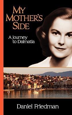 My Mothers Side: A Journey to Dalmatia Daniel R. Friedman