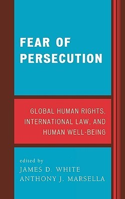 Fear of Persecution: Global Human Rights, International Law, and Human Well-Being  by  James D. White