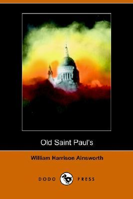 Old Saint Pauls: A Tale of the Plague and the Fire William Harrison Ainsworth