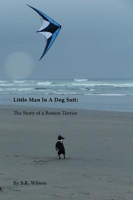 Little Man in a Dog Suit: The Story of a Boston Terrier  by  B.R. Wilson