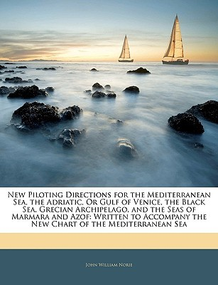 New Piloting Directions for the Mediterranean Sea, the Adriatic, or Gulf of Venice, the Black Sea, Grecian Archipelago, and the Seas of Marmara and Az  by  John Norie