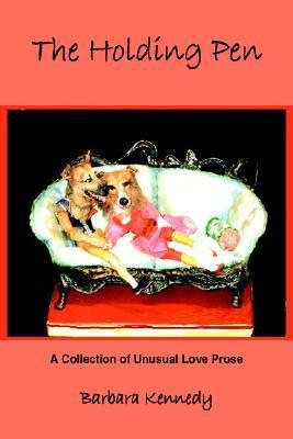 The Holding Pen: A Collection of Unusual Love Prose Barbara M. Kennedy