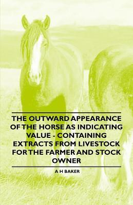 The Outward Appearance of the Horse as Indicating Value - Containing Extracts from Livestock for the Farmer and Stock Owner  by  A.H. Baker