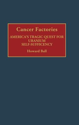 Cancer Factories: Americas Tragic Quest for Uranium Self-Sufficiency Howard Ball