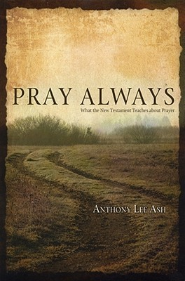 Pray Always: What the New Testament Teaches about Prayer Anthony Lee Ash