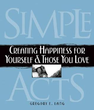 Simple Acts: Creating Happiness for Yourself & Those You Love  by  Gregory E. Lang