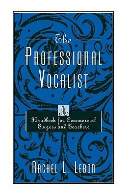 The Professional Vocalist: A Handbook for Commercial Singers and Teachers Rachel L. Lebon