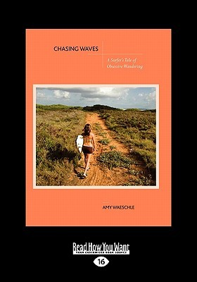 Chasing Waves: A Surfers Tale of Obsessive Wandering  by  Amy Waeschle