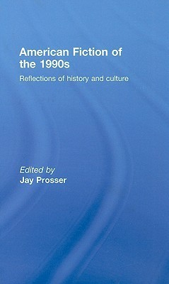 American Fiction of the 1990s: Reflections of History and Culture  by  Jay Prosser