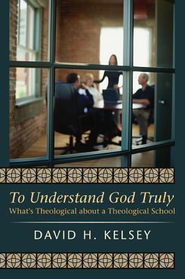To Understand God Truly: Whats Theological about a Theological School David H. Kelsey