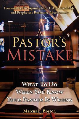 A Pastors Mistake: What to Do When You Know Your Pastor Is Wrong Marcus L. Boston