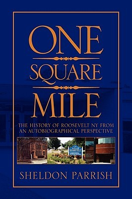 ONE SQUARE MILE:The History of Roosevelt NY from a Autobiographical Perspective  by  Sheldon Parrish