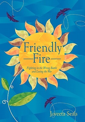 Friendly Fire: Fighting in the Wrong Battle and Losing the War  by  Joveeta Seals