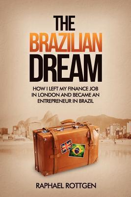 The Brazilian Dream: How I Left My Finance Job in London and Became an Entrepreneur in Brazil  by  Raphael Rottgen