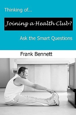 Thinking Of...Joining a Health Club? Ask the Smart Questions Frank E Bennett