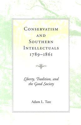 Conservatism and Southern Intellectuals, 1789-1861: Liberty, Tradition, and the Good Society  by  Adam L. Tate