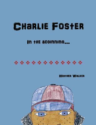 Charlie Foster: In the Beginning Heather Walker