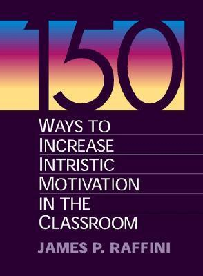 150 Ways to Increase Intrinsic Motivation in the Classroom  by  James P. Raffini