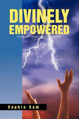Divinely Empowered: Poems and Prayers For Your Inspiration Revised Edition Sophia Sam