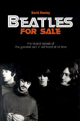 Beatles for Sale: The Musical Secrets of the Greatest Rock n Roll Band of All Time  by  David Rowley