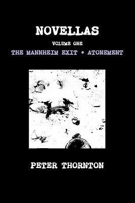 Novellas Volume One: The Mannheim Exit & Atonement Peter Thornton