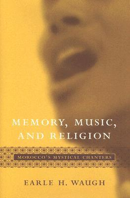 Memory, Music, and Religion: Moroccos Mystical Chanters  by  Earle H. Waugh