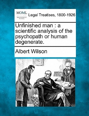 Unfinished Man: A Scientific Analysis of the Psychopath or Human Degenerate  by  Albert Wilson