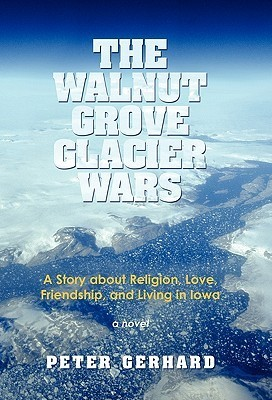 The Walnut Grove Glacier Wars: A Story about Religion, Love, Friendship, and Living in Iowa Peter Gerhard