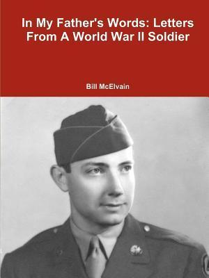 In My Fathers Words: Letters from a World War II Soldier  by  Bill McElvain