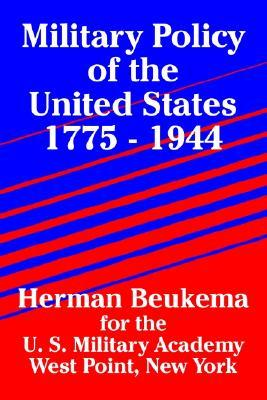 Military Policy of the United States 1775 - 1944 Herman Beukema