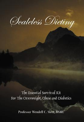 Scaleless Dieting: The Essential Survival Kit for the Overweight, Obese and Diabetics  by  Wendell C. Sleet