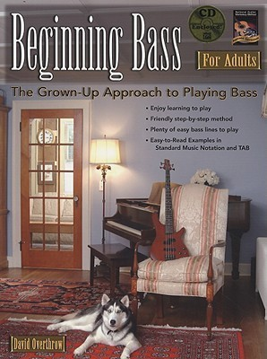 Beginning Bass for Adults: The Grown-Up Approach to Playing Bass [With CD]  by  David Overthrow