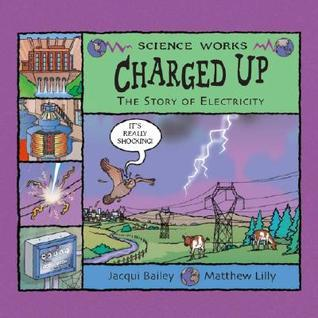 Charged Up: The Story of Electricity Jacqui Bailey