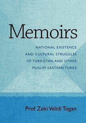 Memoirs: National Existence and Cultural Struggles of Turkistan and Other Muslim Eastern Turks Zeki Velidi Togan