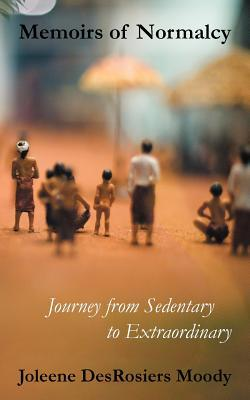 Memoirs of Normalcy: From Sedentary to Extraordinary  by  Joleene DesRosiers Moody