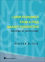 Labor Economics from a Free Market Perspective: Employing the Unemployable Walter Block