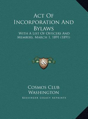 Act Of Incorporation And Bylaws: With A List Of Officers And Members, March 1, 1891 (1891)  by  Cosmos Club Cosmos Club Washington
