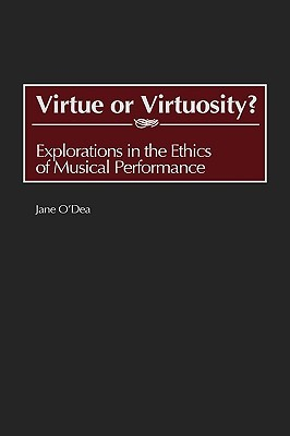 Virtue or Virtuosity?: Explorations in the Ethics of Musical Performance  by  Jane ODea