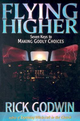 Flying Higher: Seven keys to making Godly choices Rick Godwin