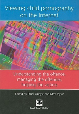 Viewing Child Pornography on the Internet: Understanding the Offence, Managing the Offender, Helping the Victims Ethel Quayle